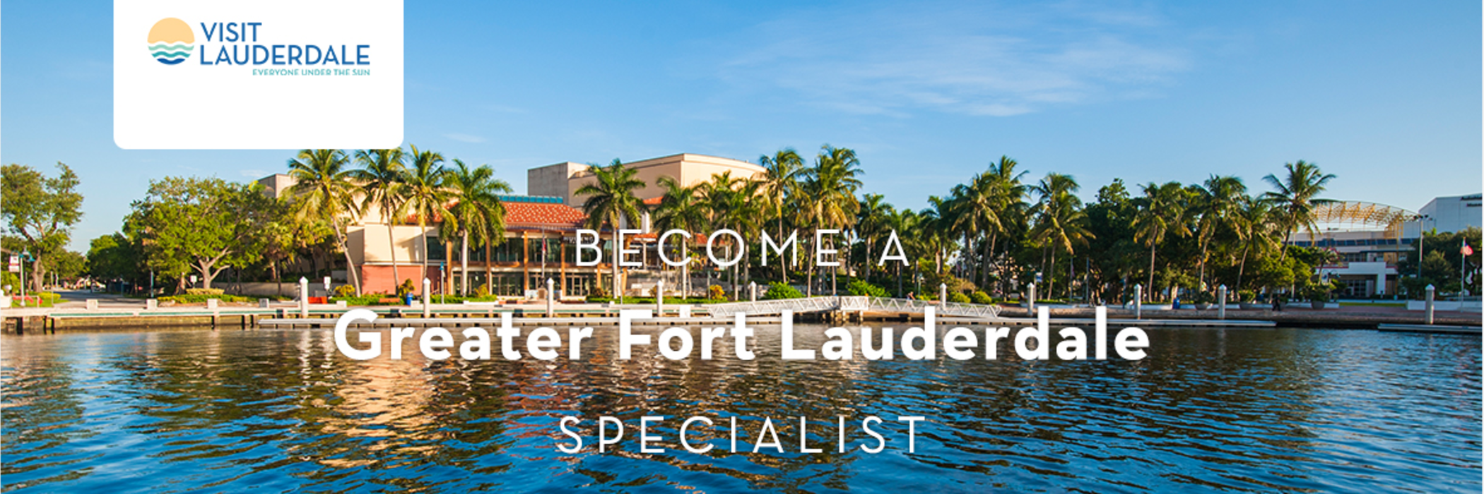 """An image of the Broward Center as seen from the New River, with text saying, """"Become a Greater Fort Lauderdale Specialist"""""""